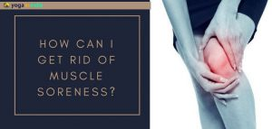 How to get rid of muscle soreness post workout through yoga?
